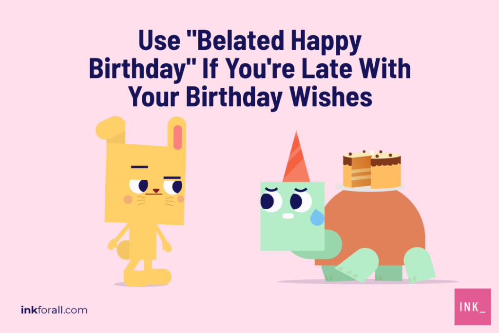 Happy Belated Birthday Is Wrong Here S What To Say Instead Ink Blog
