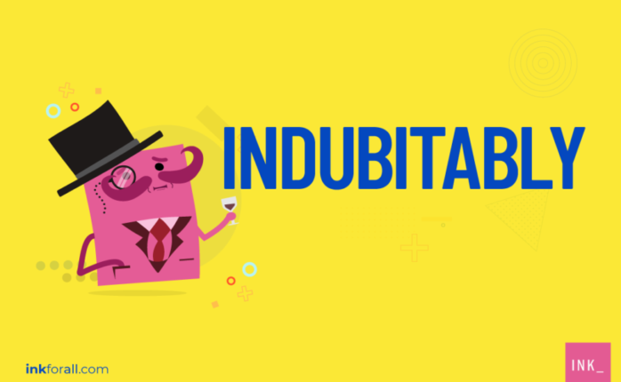 Indubitably means you're 100 percent sure about something or that you believe it's real or accurate without a doubt.